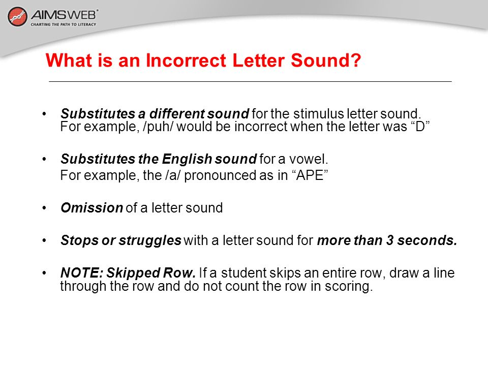 What is an Incorrect Letter Sound? Substitutes a different sound for the stimulus letter sound. For example, /puh/ would be incorrect when the letter