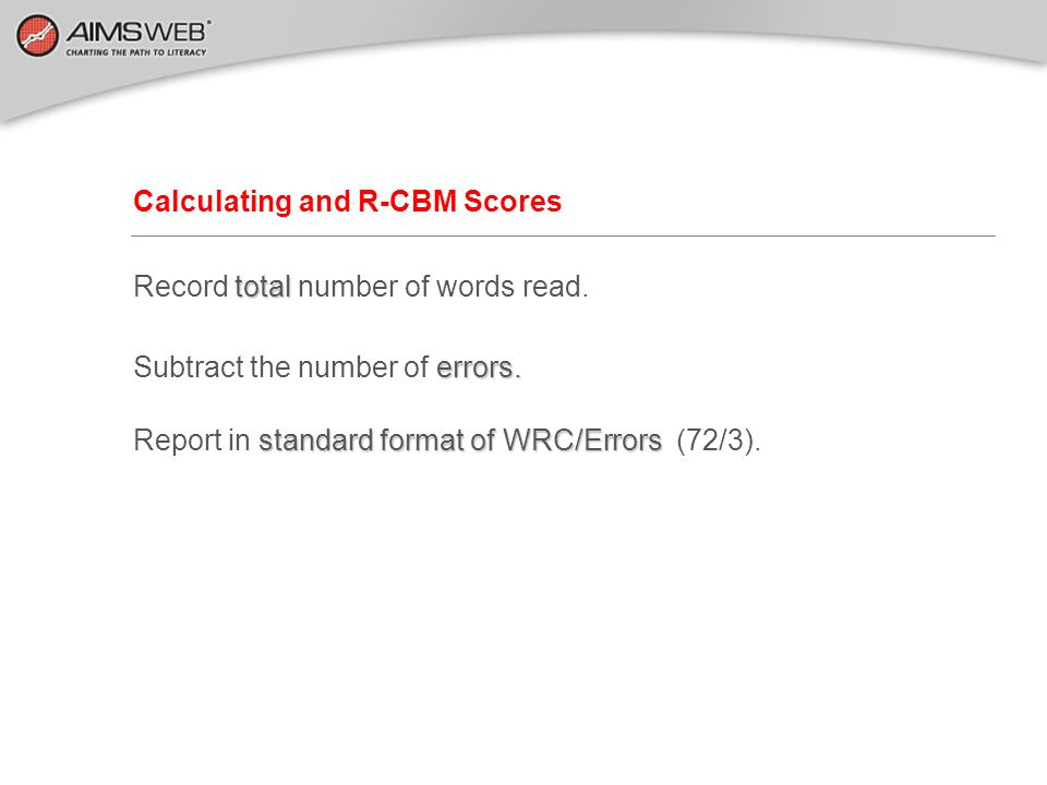 Calculating and R-CBM Scores total Record total number of words read. errors. Subtract the number of errors. standard format of WRC/Errors Report in s