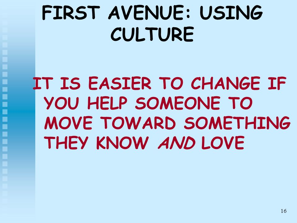 16 FIRST AVENUE: USING CULTURE IT IS EASIER TO CHANGE IF YOU HELP SOMEONE TO MOVE TOWARD SOMETHING THEY KNOW AND LOVE