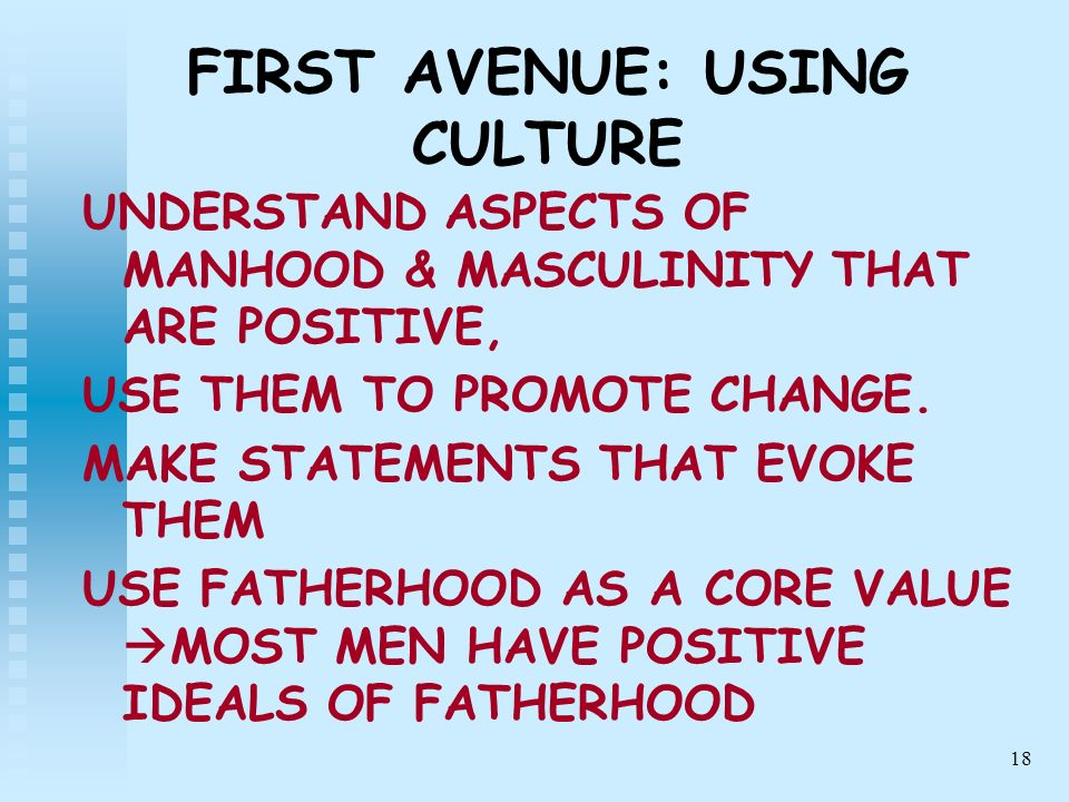 18 FIRST AVENUE: USING CULTURE UNDERSTAND ASPECTS OF MANHOOD & MASCULINITY THAT ARE POSITIVE, USE THEM TO PROMOTE CHANGE. MAKE STATEMENTS THAT EVOKE T