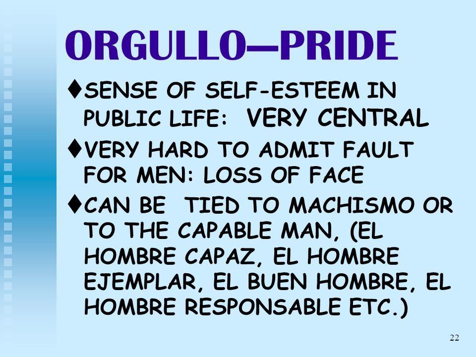 22 ORGULLOPRIDE t t SENSE OF SELF-ESTEEM IN PUBLIC LIFE: VERY CENTRAL t t VERY HARD TO ADMIT FAULT FOR MEN: LOSS OF FACE t t CAN BE TIED TO MACHISMO O