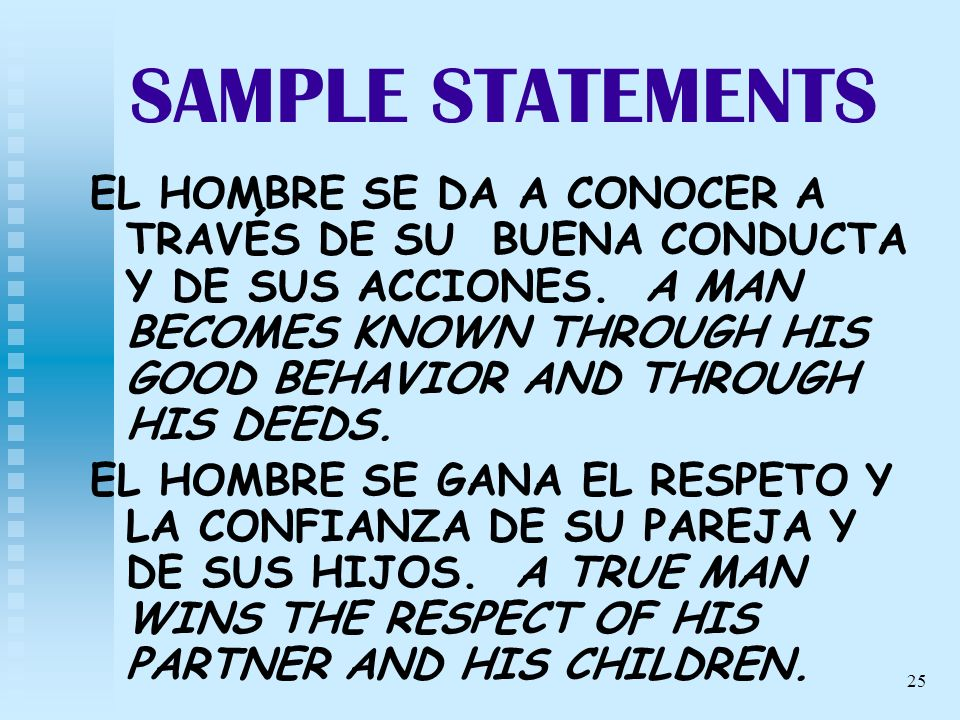 25 SAMPLE STATEMENTS EL HOMBRE SE DA A CONOCER A TRAVÉS DE SU BUENA CONDUCTA Y DE SUS ACCIONES. A MAN BECOMES KNOWN THROUGH HIS GOOD BEHAVIOR AND THRO