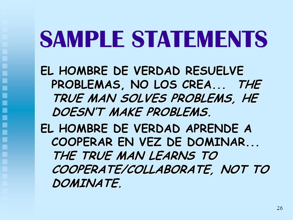 26 SAMPLE STATEMENTS EL HOMBRE DE VERDAD RESUELVE PROBLEMAS, NO LOS CREA... THE TRUE MAN SOLVES PROBLEMS, HE DOESNT MAKE PROBLEMS. EL HOMBRE DE VERDAD