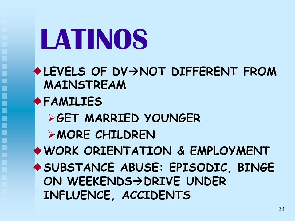 34 LATINOS LEVELS OF DV NOT DIFFERENT FROM MAINSTREAM LEVELS OF DV NOT DIFFERENT FROM MAINSTREAM FAMILIES FAMILIES GET MARRIED YOUNGER GET MARRIED YOU