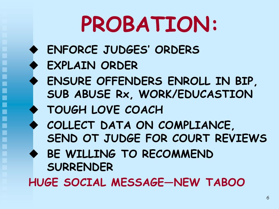 6 PROBATION: ENFORCE JUDGES ORDERS EXPLAIN ORDER ENSURE OFFENDERS ENROLL IN BIP, SUB ABUSE Rx, WORK/EDUCASTION TOUGH LOVE COACH COLLECT DATA ON COMPLI