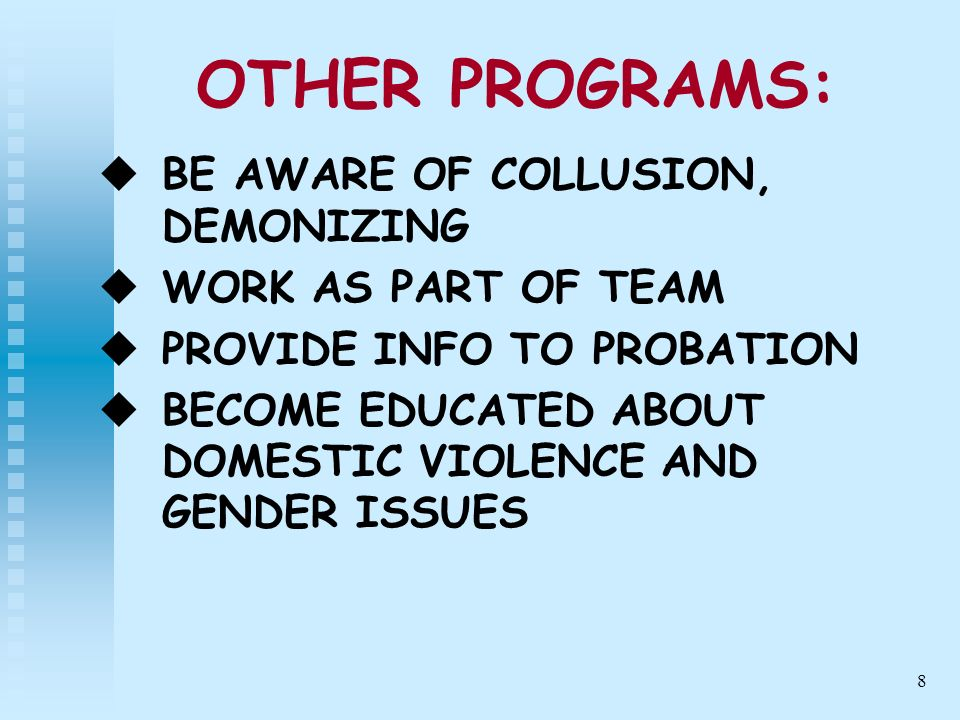 8 OTHER PROGRAMS: BE AWARE OF COLLUSION, DEMONIZING WORK AS PART OF TEAM PROVIDE INFO TO PROBATION BECOME EDUCATED ABOUT DOMESTIC VIOLENCE AND GENDER