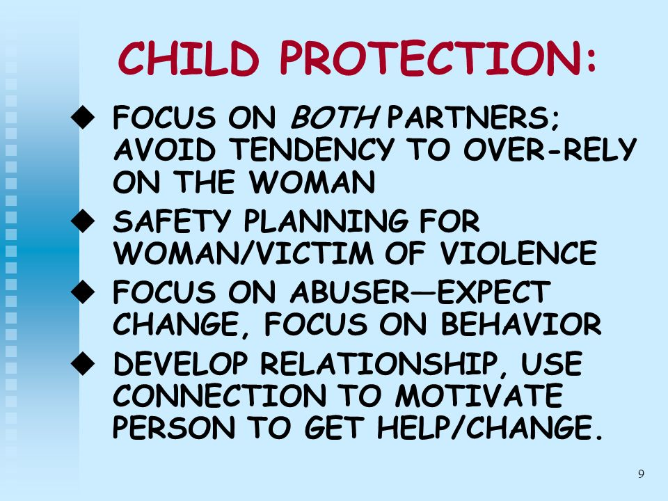 10 CHILD PROTECTION: USE FATHERHOOD VISION TO MOTIVATE CHANGE BRING IN STOPPING ABUSE AND ENDING OPPRESSIVE BEHAVIOR TOWARD PARTNER AS PART OF BEING A GOOD FATHER BE ABLE TO TEACH/HELP MEN UNDERSTAND GOOD FATHERING