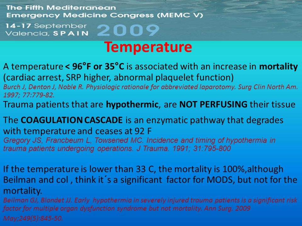Temperature A temperature < 96°F or 35°C is associated with an increase in mortality (cardiac arrest, SRP higher, abnormal plaquelet function) Burch J