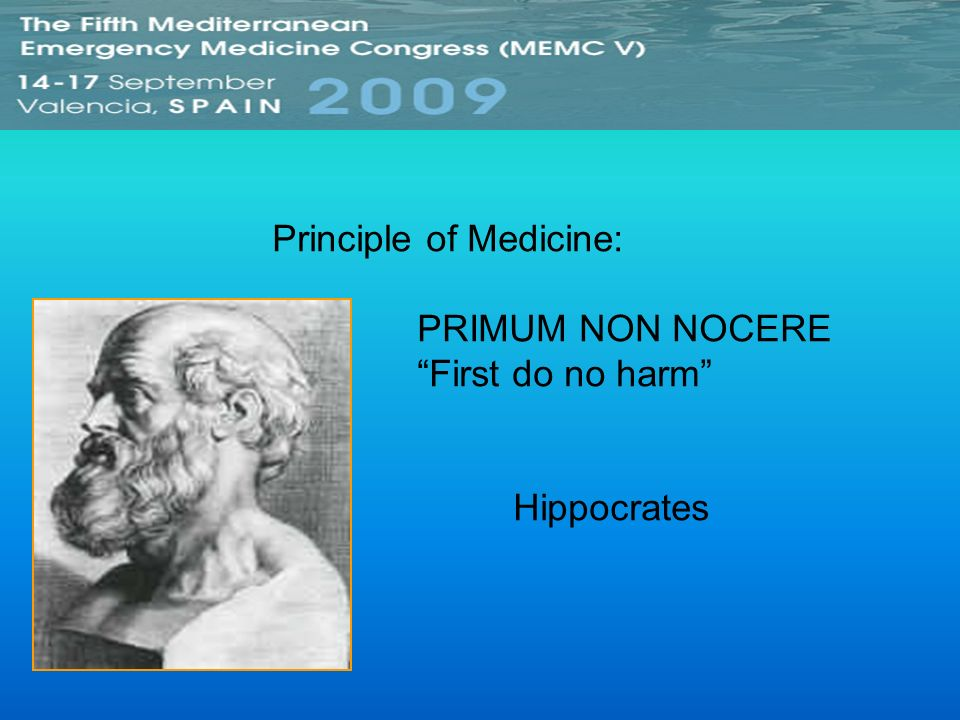 Principle of Medicine: PRIMUM NON NOCERE First do no harm Hippocrates