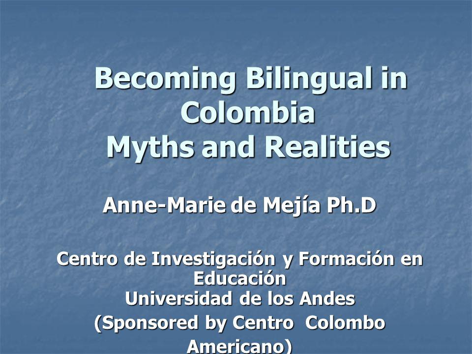 Becoming Bilingual in Colombia Myths and Realities Becoming Bilingual in Colombia Myths and Realities Anne-Marie de Mejía Ph.D Centro de Investigación