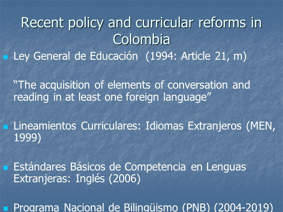 Recent policy and curricular reforms in Colombia Ley General de Educación (1994: Article 21, m) The acquisition of elements of conversation and readin