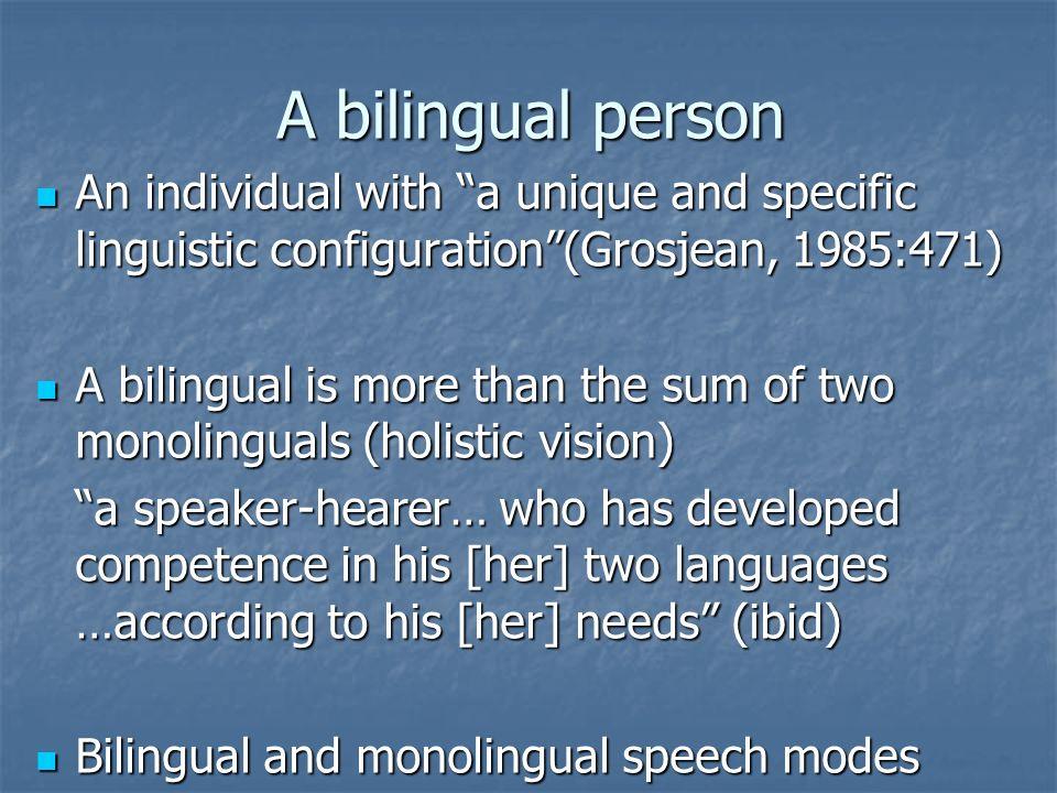 A bilingual person An individual with a unique and specific linguistic configuration(Grosjean, 1985:471) An individual with a unique and specific ling