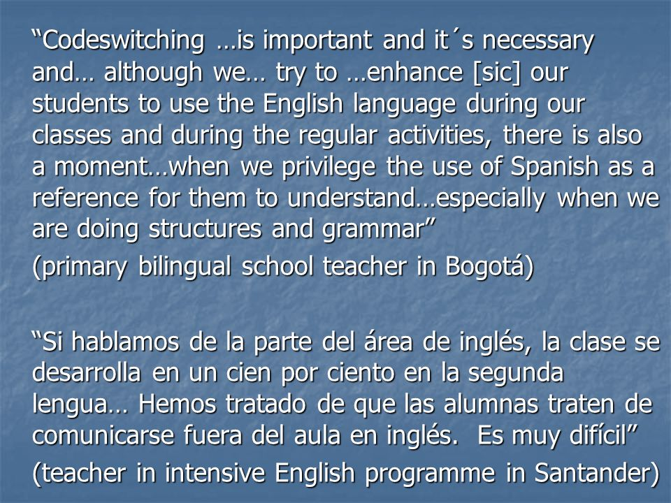 Codeswitching …is important and it´s necessary and… although we… try to …enhance [sic] our students to use the English language during our classes and