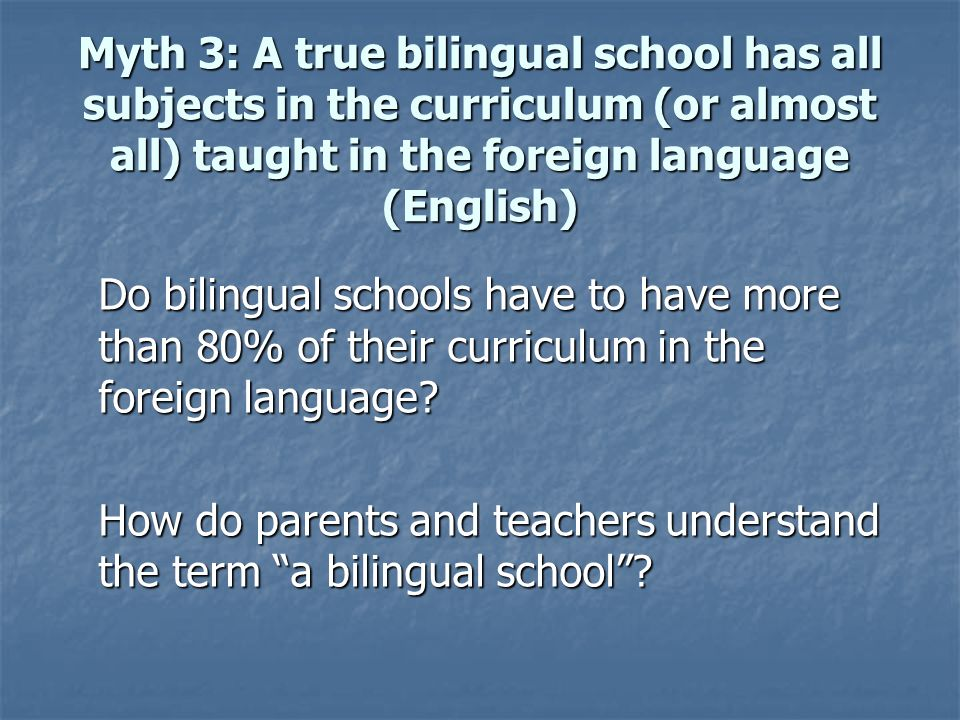 Myth 3: A true bilingual school has all subjects in the curriculum (or almost all) taught in the foreign language (English) Do bilingual schools have