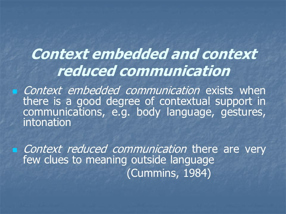 Context embedded and context reduced communication Context embedded communication exists when there is a good degree of contextual support in communic