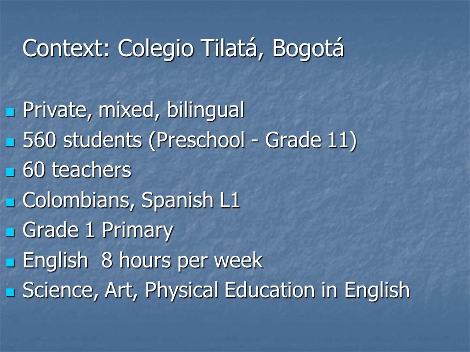 Context: Colegio Tilatá, Bogotá Private, mixed, bilingual Private, mixed, bilingual 560 students (Preschool - Grade 11) 560 students (Preschool - Grad