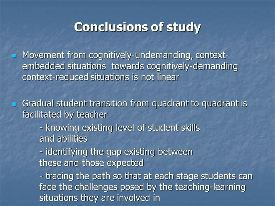 Conclusions of study Movement from cognitively-undemanding, context- embedded situations towards cognitively-demanding context-reduced situations is n