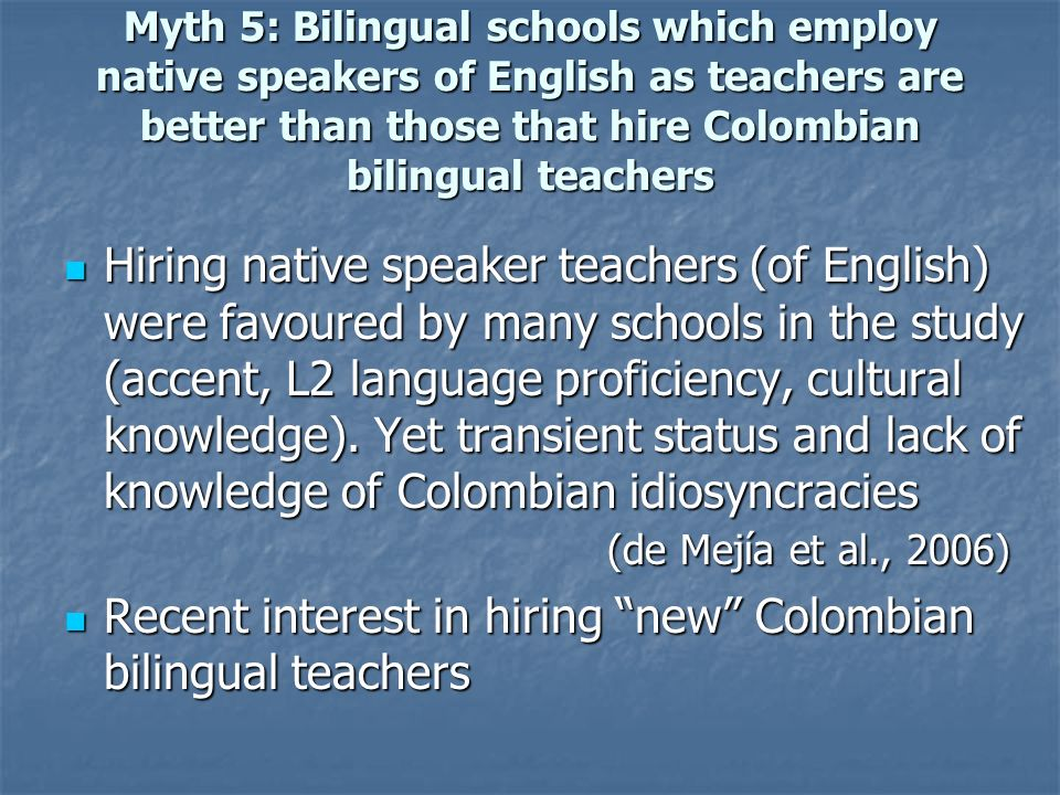 Myth 5: Bilingual schools which employ native speakers of English as teachers are better than those that hire Colombian bilingual teachers Hiring nati