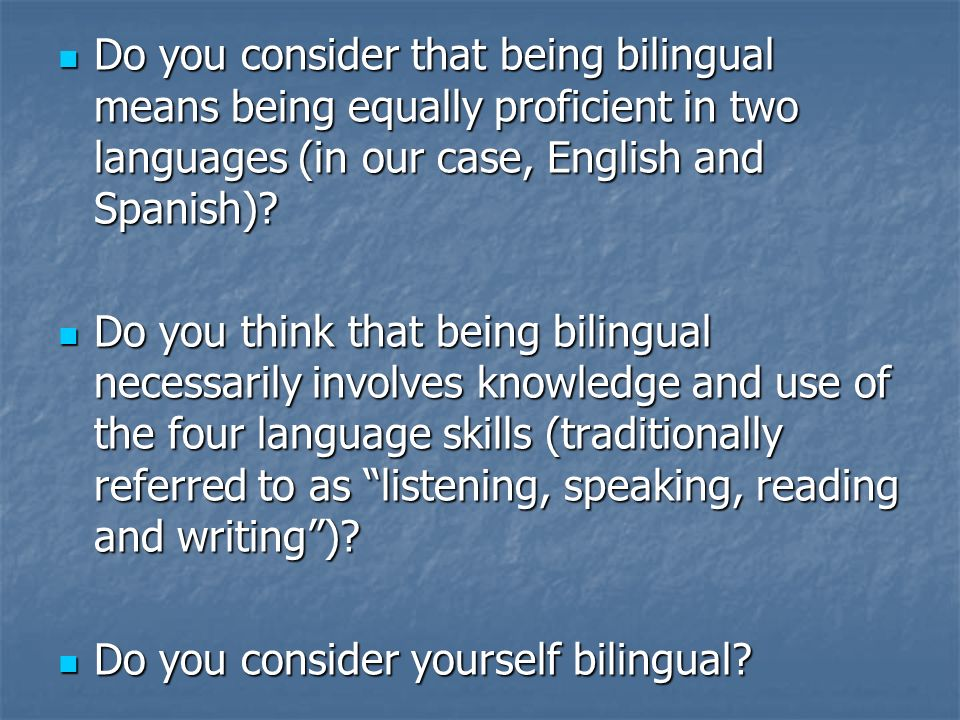 Do you consider that being bilingual means being equally proficient in two languages (in our case, English and Spanish)? Do you consider that being bi
