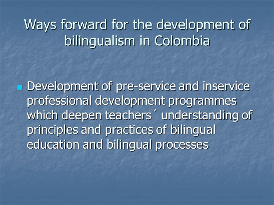 Ways forward for the development of bilingualism in Colombia Development of pre-service and inservice professional development programmes which deepen