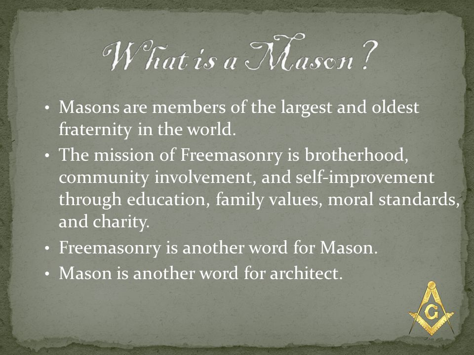 Masons are members of the largest and oldest fraternity in the world. The mission of Freemasonry is brotherhood, community involvement, and self-impro