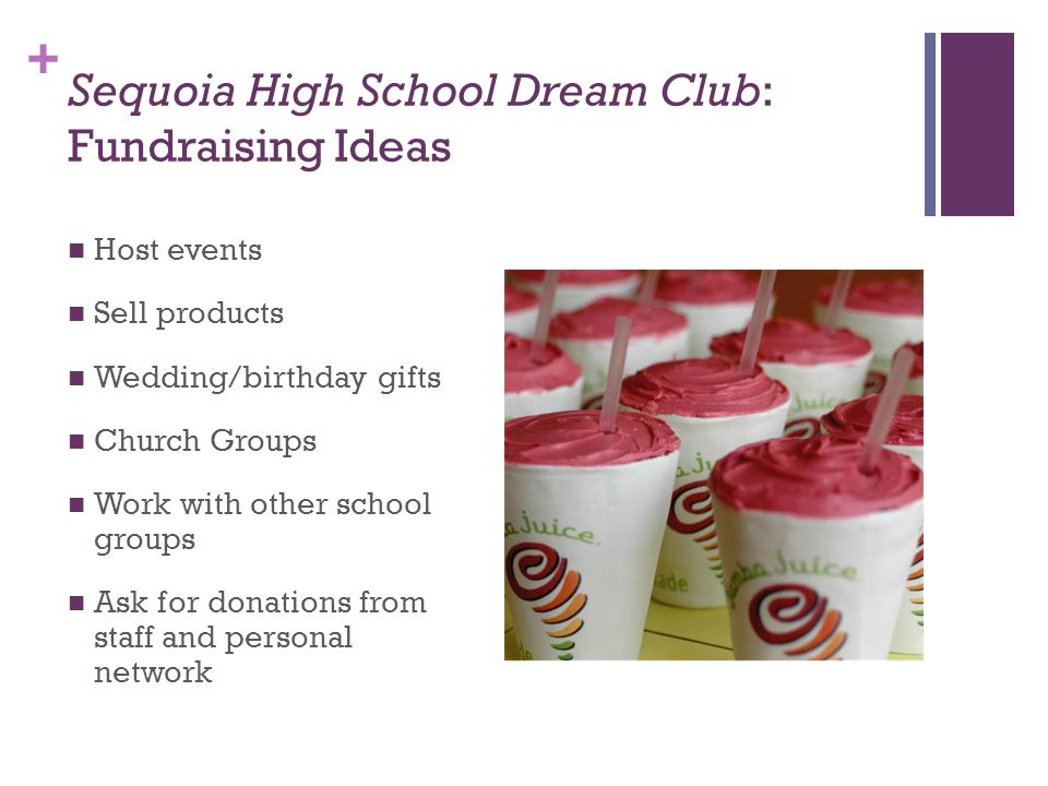 + Sequoia High School Dream Club: Fundraising Ideas Host events Sell products Wedding/birthday gifts Church Groups Work with other school groups Ask f