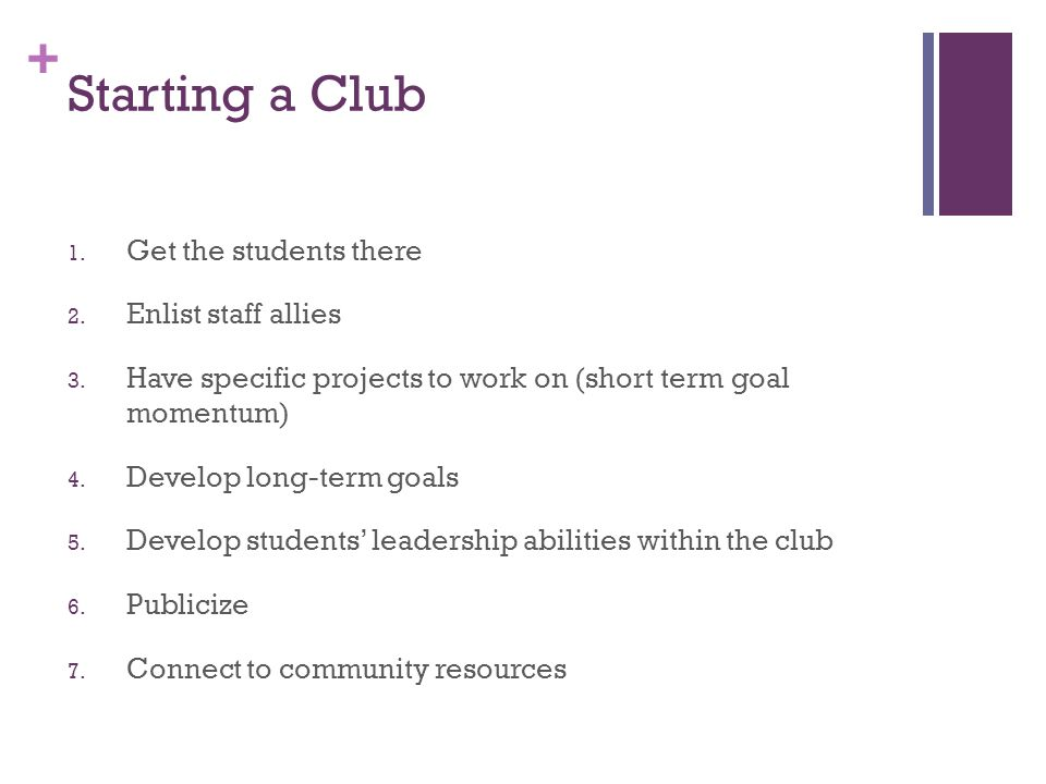 + Starting a Club 1. Get the students there 2. Enlist staff allies 3. Have specific projects to work on (short term goal momentum) 4. Develop long-ter