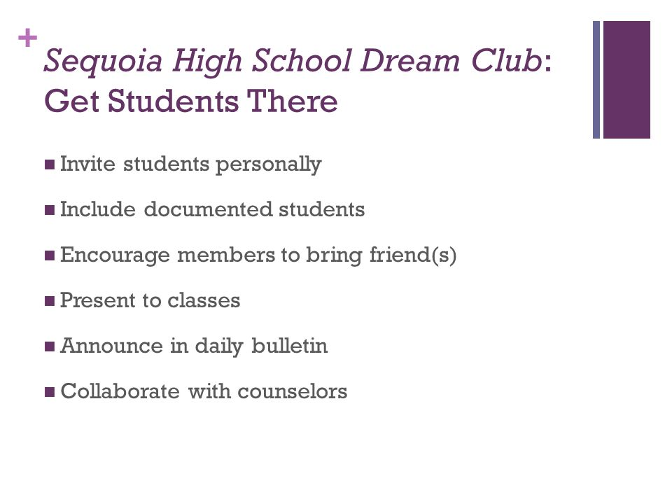 + Sequoia High School Dream Club: Get Students There Invite students personally Include documented students Encourage members to bring friend(s) Prese