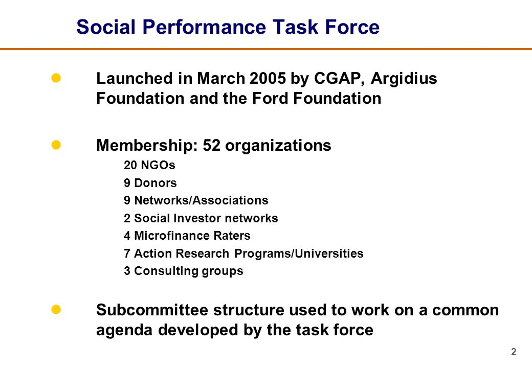 3 Objectives of Social Performance Task Force Strengthen understanding of social performance and learn about relevant initiatives and tools Promote social performance management at MFI level so as to improve operations Bring various stakeholders together to establish industry-wide standards for social performance reporting, auditing, and social rating Exchange on current and planned work in social performance