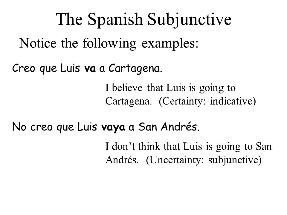 The Spanish Subjunctive Notice the following examples: Creo que Luis va a Cartagena. I believe that Luis is going to Cartagena. (Certainty: indicative