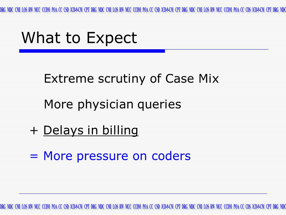 What to Expect Extreme scrutiny of Case Mix More physician queries + Delays in billing = More pressure on coders