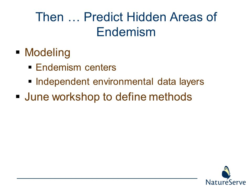 Then … Predict Hidden Areas of Endemism Modeling Endemism centers Independent environmental data layers June workshop to define methods