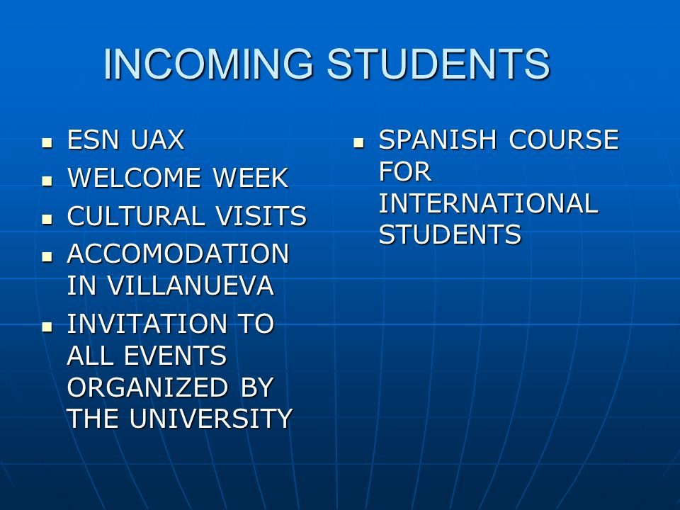 INCOMING STUDENTS ESN UAX ESN UAX WELCOME WEEK WELCOME WEEK CULTURAL VISITS CULTURAL VISITS ACCOMODATION IN VILLANUEVA ACCOMODATION IN VILLANUEVA INVITATION TO ALL EVENTS ORGANIZED BY THE UNIVERSITY INVITATION TO ALL EVENTS ORGANIZED BY THE UNIVERSITY SPANISH COURSE FOR INTERNATIONAL STUDENTS SPANISH COURSE FOR INTERNATIONAL STUDENTS