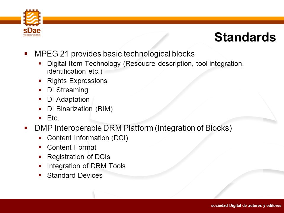 sociedad Digital de autores y editores Standards MPEG 21 provides basic technological blocks Digital Item Technology (Resoucre description, tool integration, identification etc.) Rights Expressions DI Streaming DI Adaptation DI Binarization (BIM) Etc.