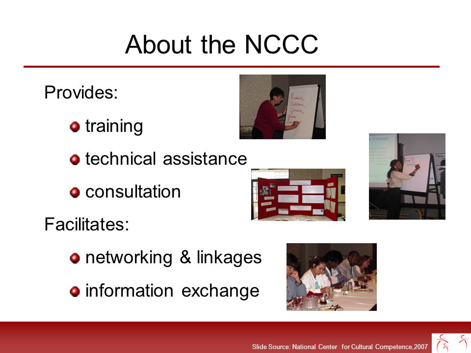 Slide Source: National Center for Cultural Competence,2007 NCCCs WEB RESOURCES Publications, Checklists, Tools Consultant Pool Searchable Resource Database Self-Assessment Instruments Promising Practices Curricula Module Series Spanish Language Portal