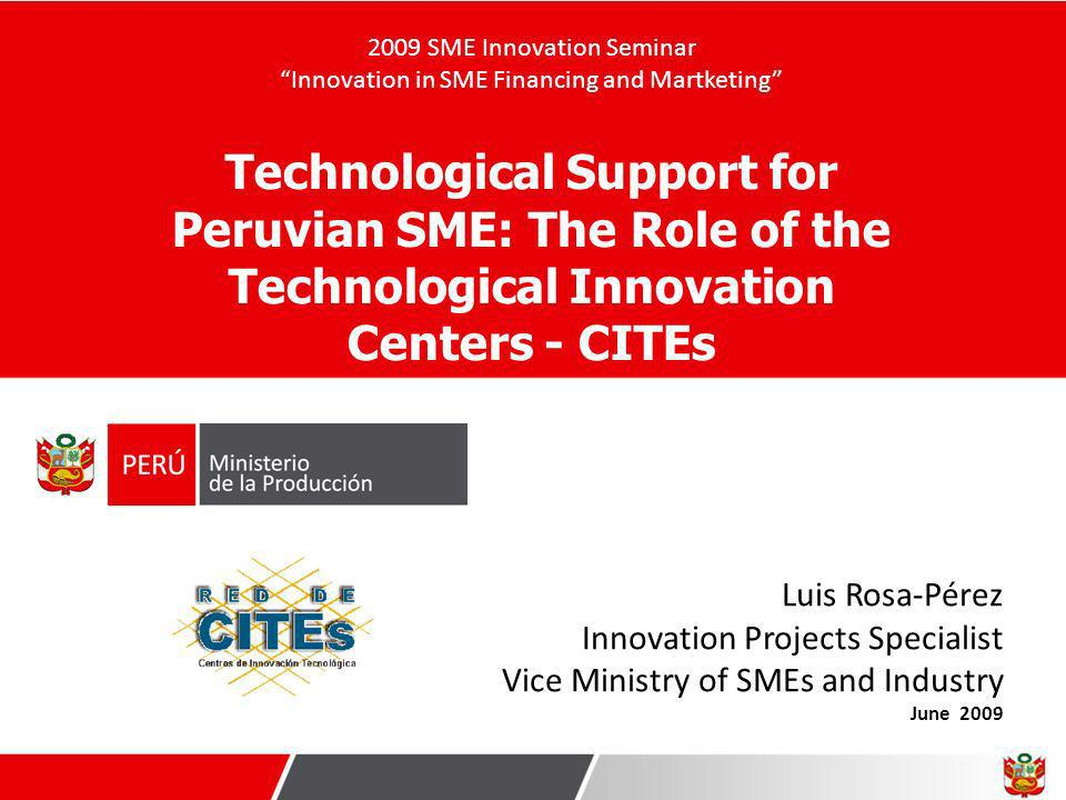Luis Rosa-Pérez Innovation Projects Specialist Vice Ministry of SMEs and Industry June 2009 Technological Support for Peruvian SME: The Role of the Te