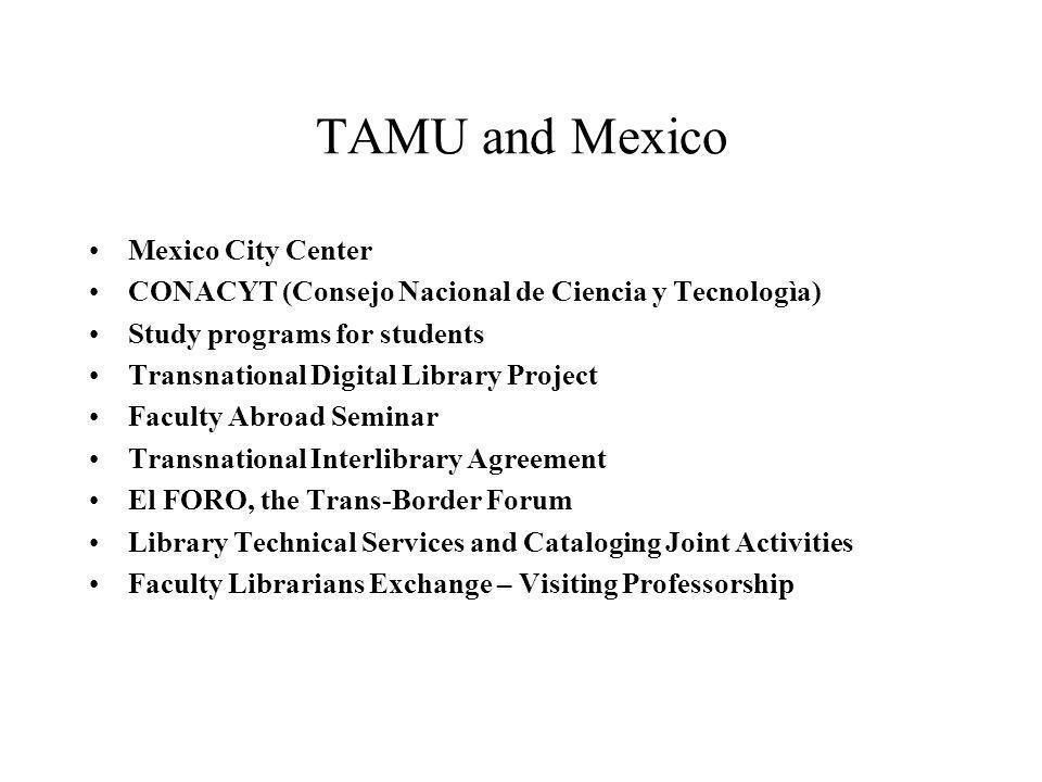 TAMU and Mexico Mexico City Center CONACYT (Consejo Nacional de Ciencia y Tecnologìa) Study programs for students Transnational Digital Library Projec