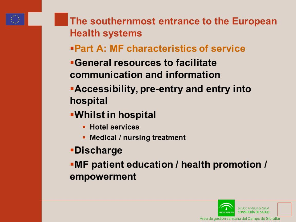 Área de gestión sanitaria del Campo de Gibraltar The southernmost entrance to the European Health systems Part A: MF characteristics of service General resources to facilitate communication and information Accessibility, pre-entry and entry into hospital Whilst in hospital Hotel services Medical / nursing treatment Discharge MF patient education / health promotion / empowerment