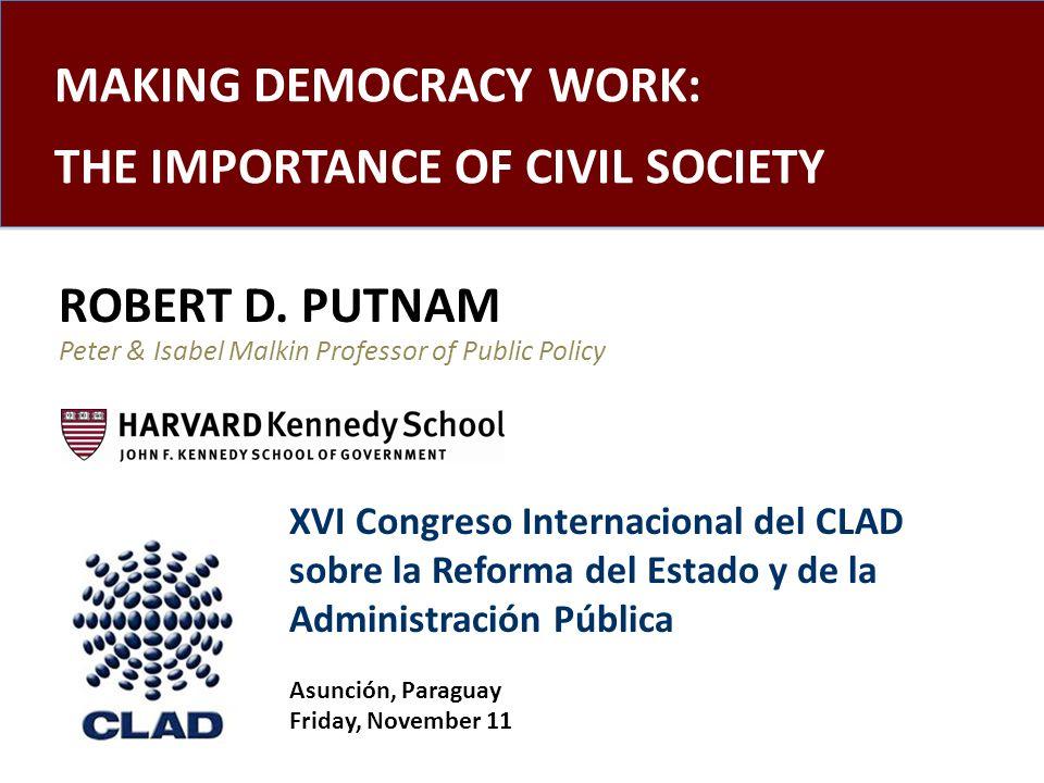 MAKING DEMOCRACY WORK: THE IMPORTANCE OF CIVIL SOCIETY ROBERT D. PUTNAM Peter & Isabel Malkin Professor of Public Policy XVI Congreso Internacional de