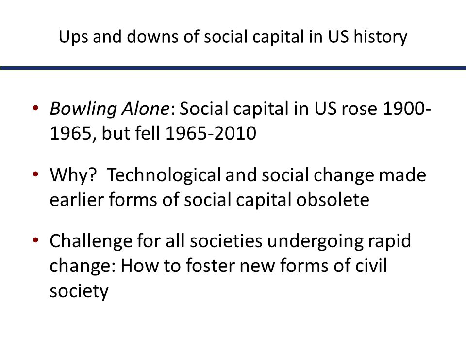 Ups and downs of social capital in US history Bowling Alone: Social capital in US rose 1900- 1965, but fell 1965-2010 Why? Technological and social ch