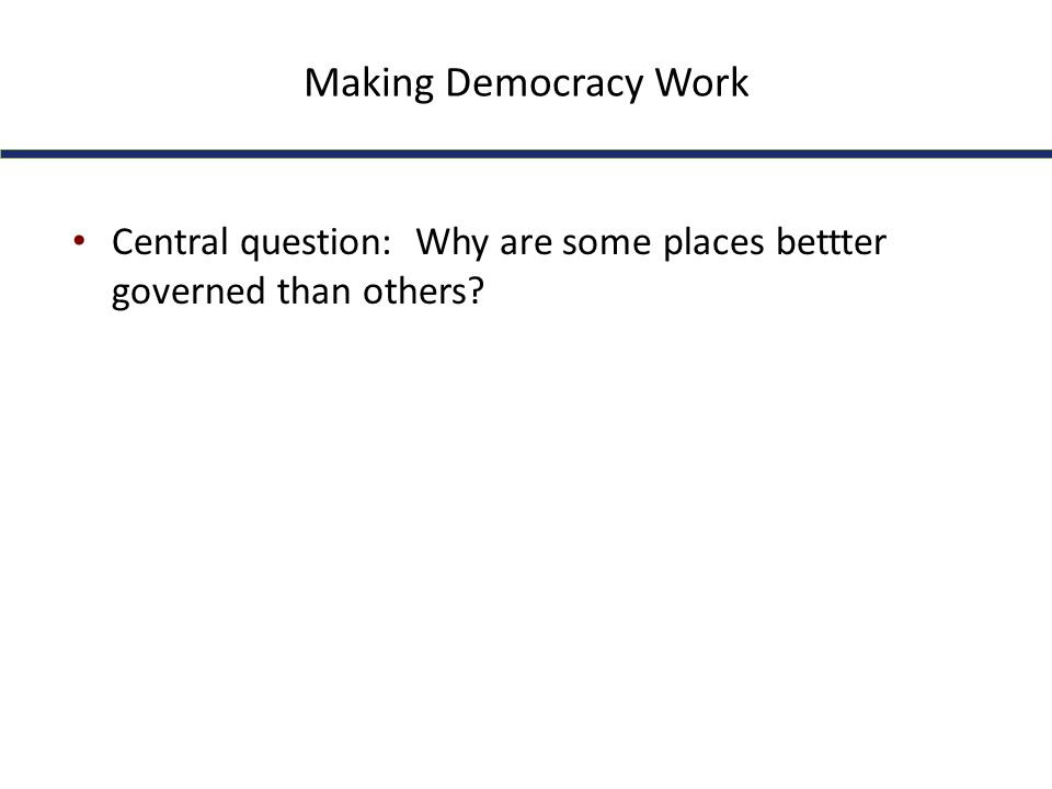 Making Democracy Work Central question: Why are some places bettter governed than others?