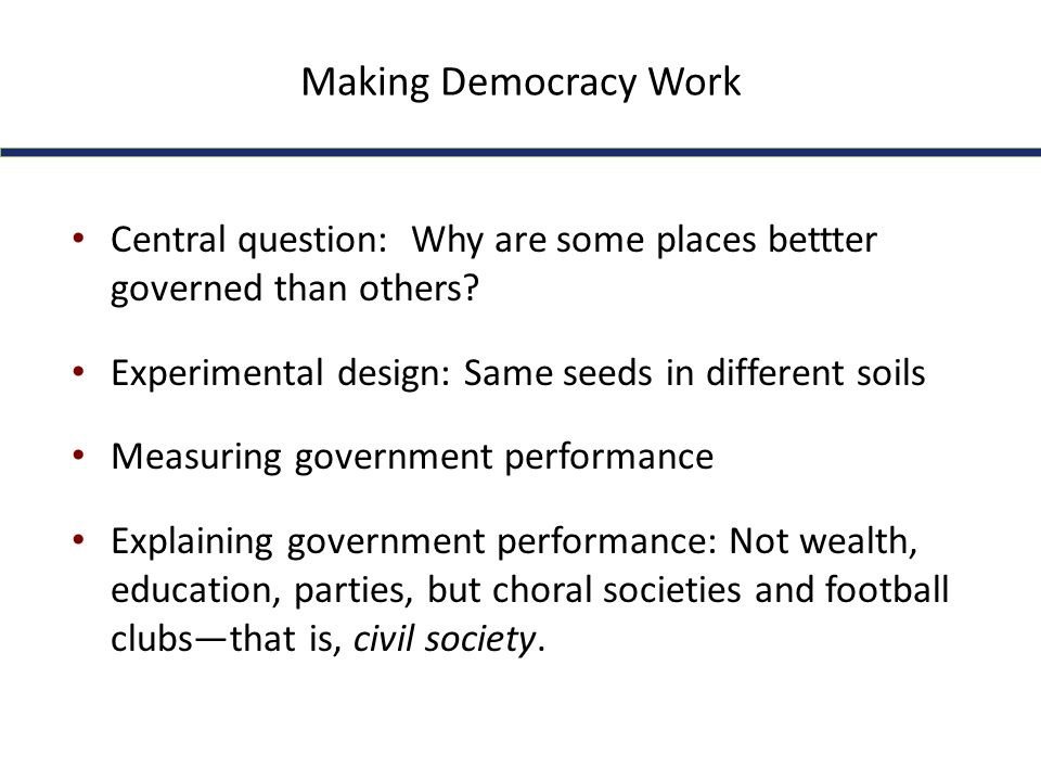 Making Democracy Work Central question: Why are some places bettter governed than others? Experimental design: Same seeds in different soils Measuring