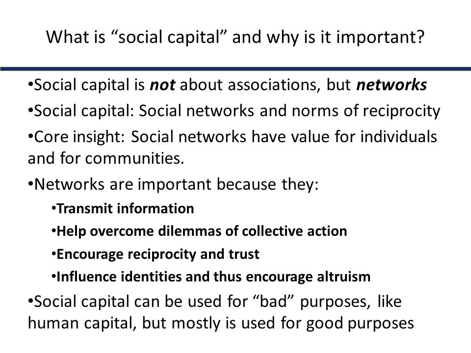 What is social capital and why is it important? Social capital is not about associations, but networks Social capital: Social networks and norms of re