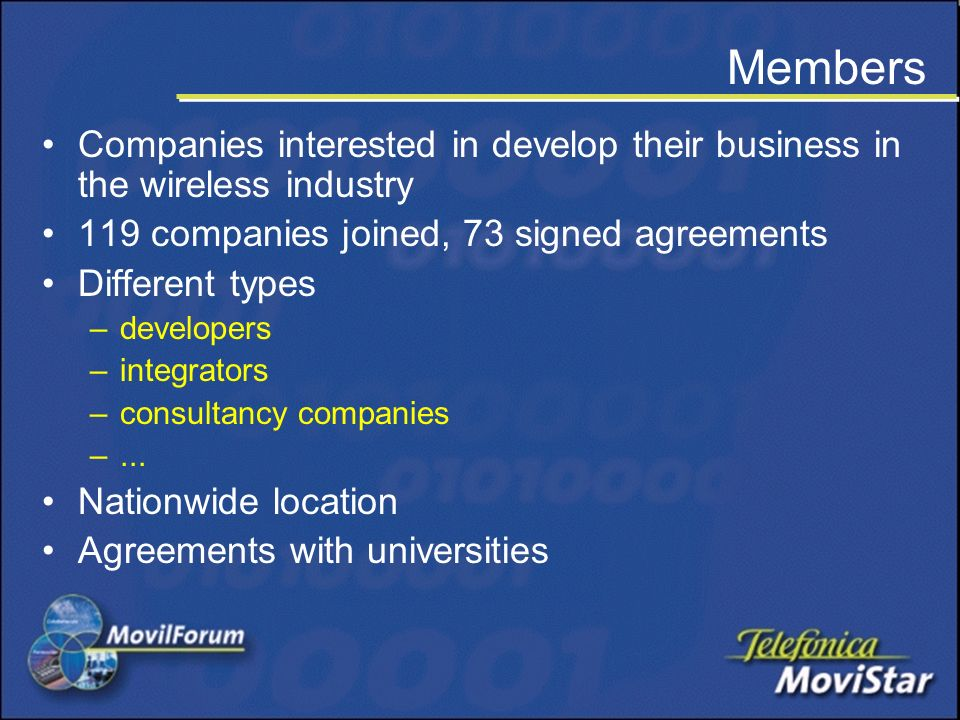 Members Companies interested in develop their business in the wireless industry 119 companies joined, 73 signed agreements Different types –developers –integrators –consultancy companies –...