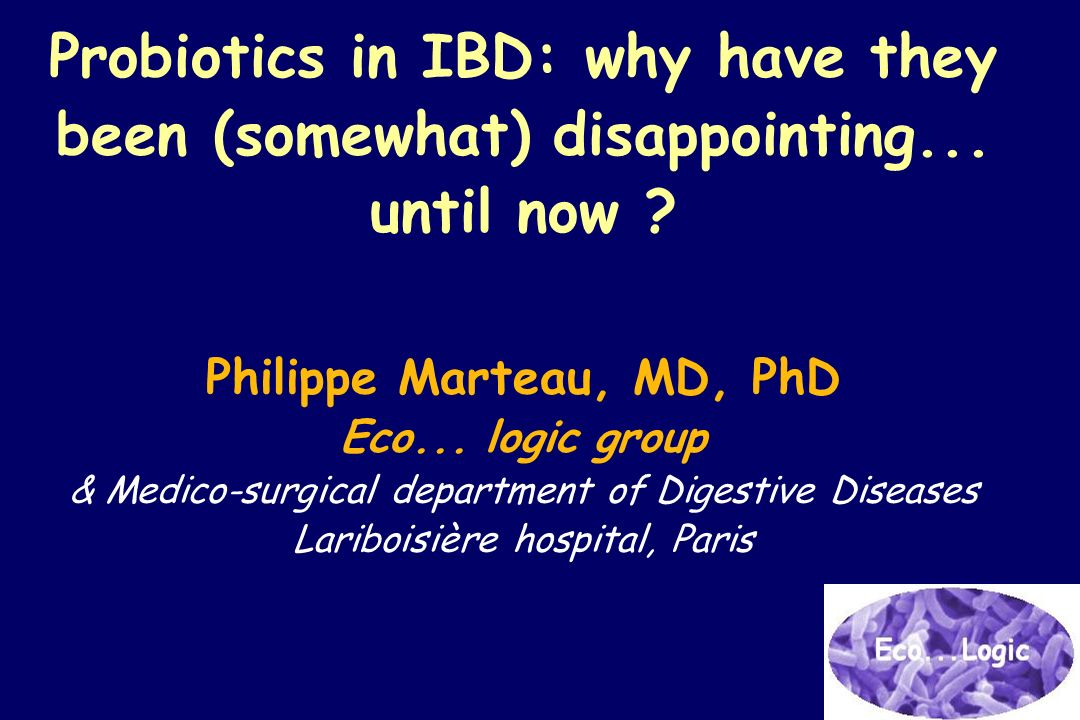 Probiotics in IBD: why have they been (somewhat) disappointing... until now ? Philippe Marteau, MD, PhD Eco... logic group & Medico-surgical departmen