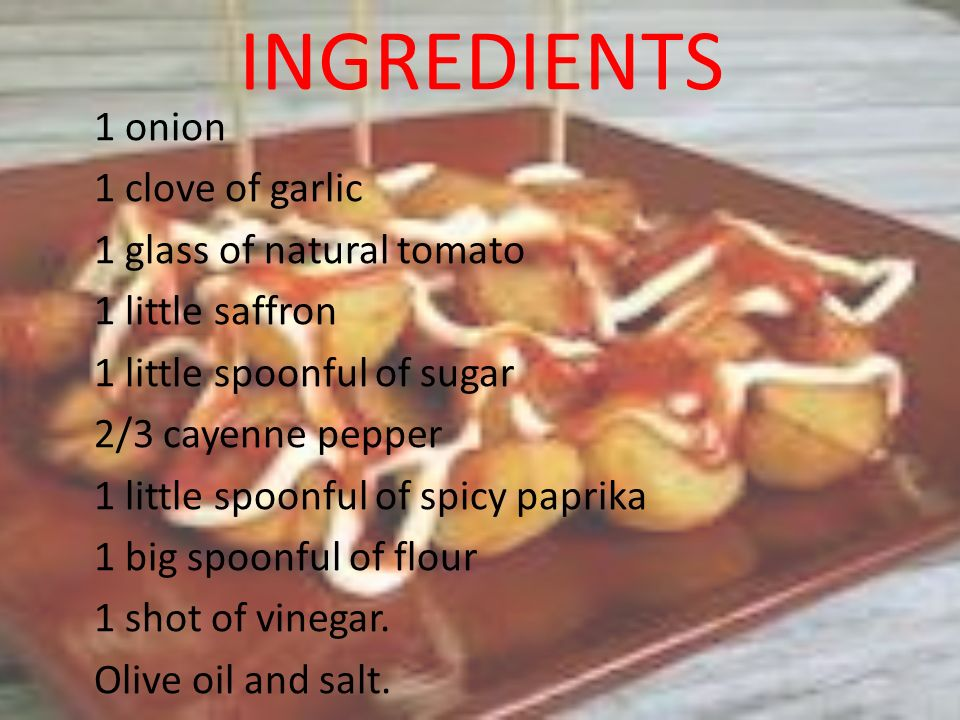 INGREDIENTS 1 onion 1 clove of garlic 1 glass of natural tomato 1 little saffron 1 little spoonful of sugar 2/3 cayenne pepper 1 little spoonful of sp