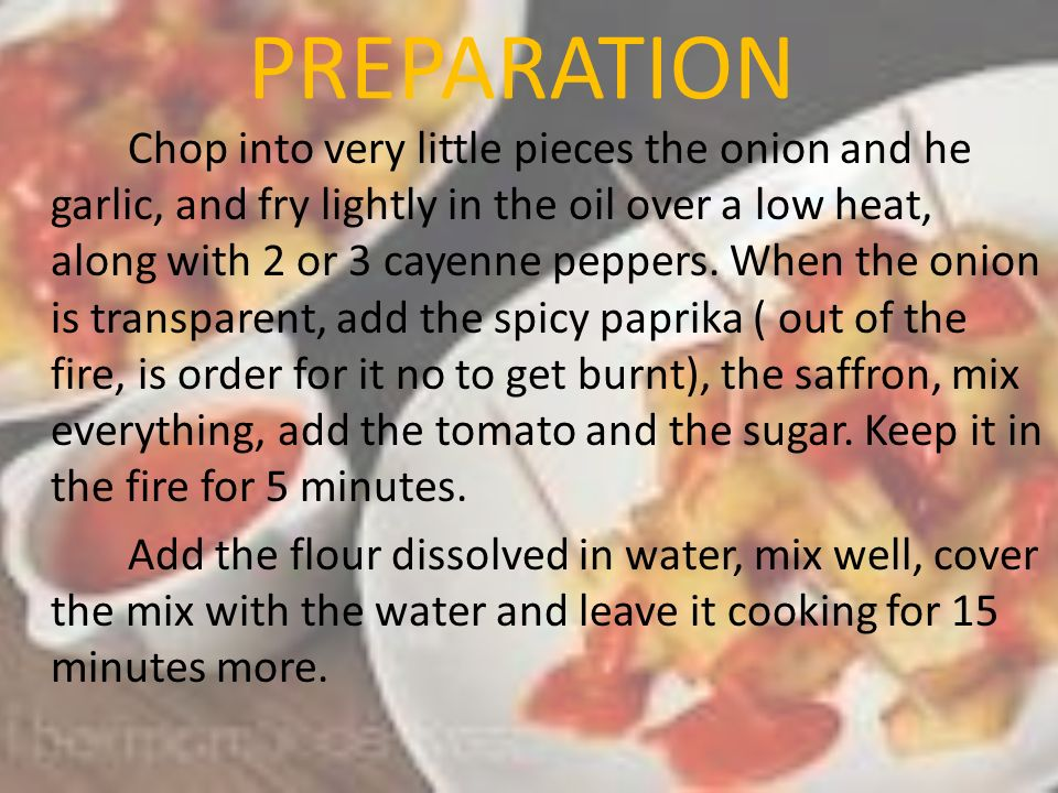 PREPARATION Chop into very little pieces the onion and he garlic, and fry lightly in the oil over a low heat, along with 2 or 3 cayenne peppers. When