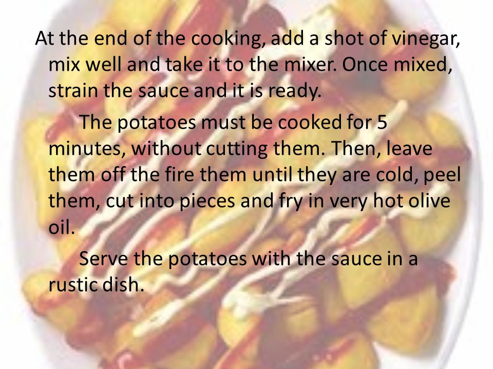 At the end of the cooking, add a shot of vinegar, mix well and take it to the mixer. Once mixed, strain the sauce and it is ready. The potatoes must b