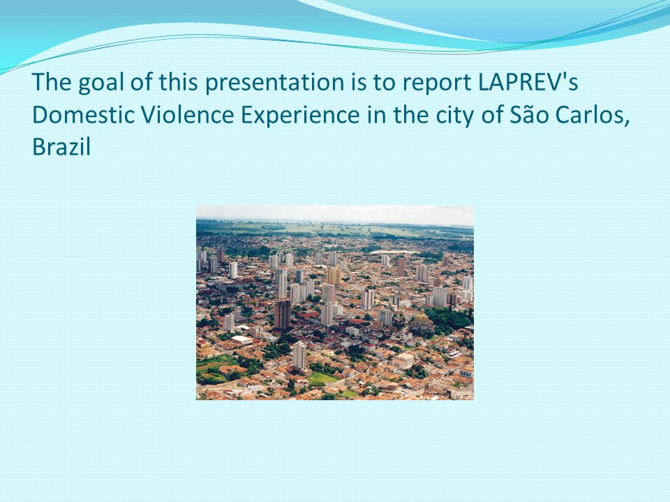 The goal of this presentation is to report LAPREV s Domestic Violence Experience in the city of São Carlos, Brazil