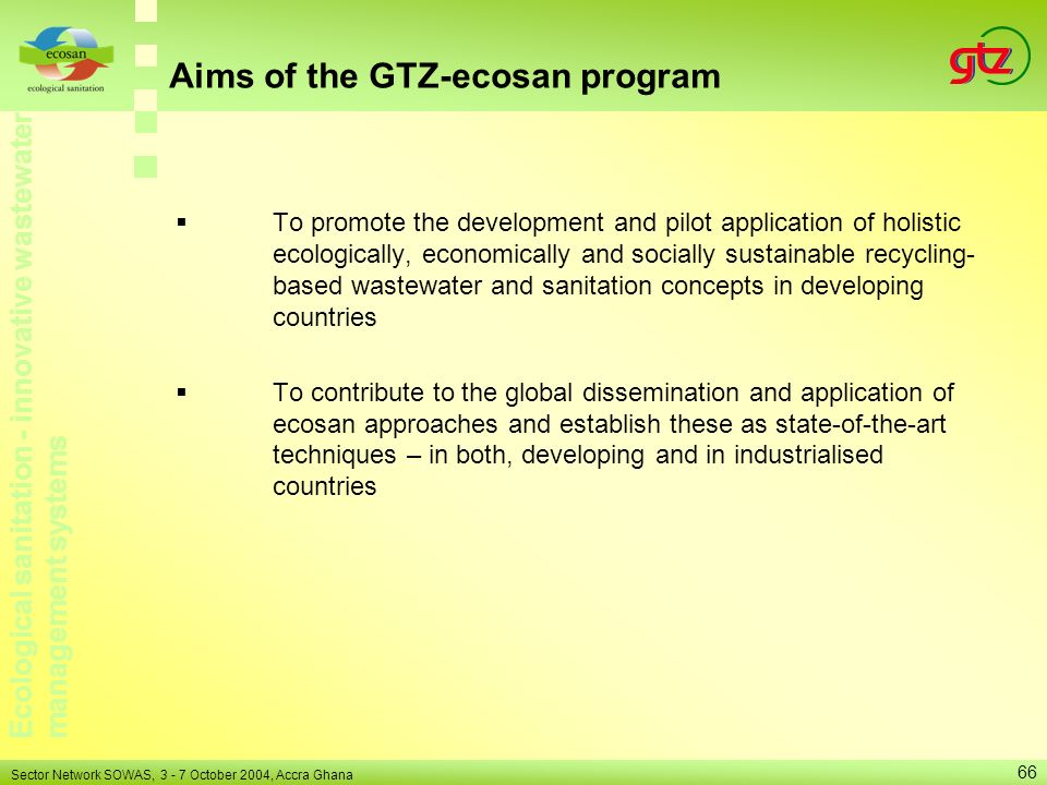 Ecological sanitation - innovative wastewater management systems Sector Network SOWAS, 3 - 7 October 2004, Accra Ghana 66 Aims of the GTZ-ecosan progr
